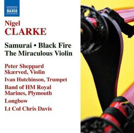 Ivan Hutchinson / Longbow / Peter Sheppard Skærved - Nigel Clarke: Samurai; Black Fire; The Miraculous Violin