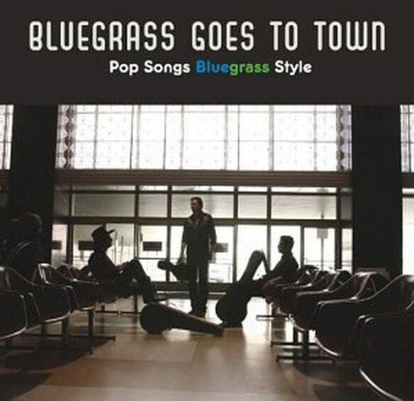 Various Artists - Bluegrass Goes To Town: Pop Songs Bluegrass Style
