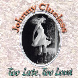 Johnny Clueless - Too Late, Too Loud