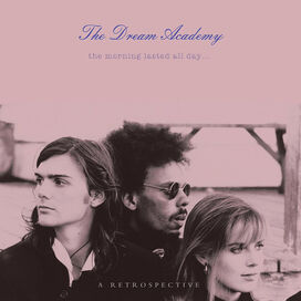 The Dream Academy - Morning Lasted All Day: All Retrospective