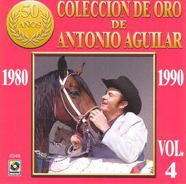 Antonio Aguilar - Coleccion de Oro de Antonio Aguilar, Vol. 4: 1980-1990