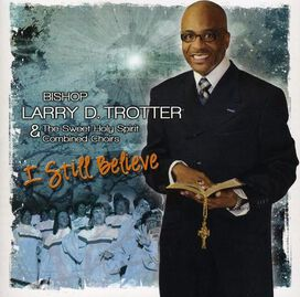 Bishop Larry Trotter & the Sweet Holy Spirit Combined Choirs : I Still Believe