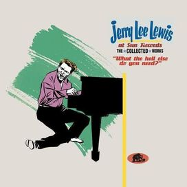 Jerry Lee Lewis - At Sun Records: The Collected Works: What the Hell Else Do You Need?