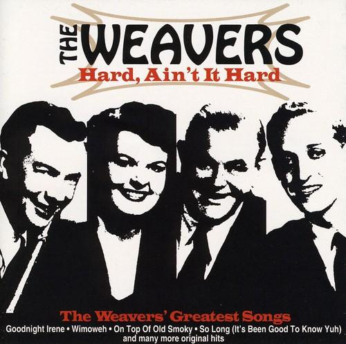The Weavers - Hard Ain't It Hard: The Weavers Greatest Songs
